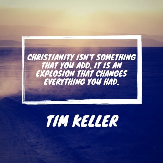 Christianity isn't something that you add. It is an explosion that changes everything you had. - Tim Keller