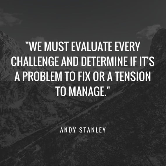 -We must evaluate every challenge and determine if it's a problem to fix or a tension to manage.- (1)