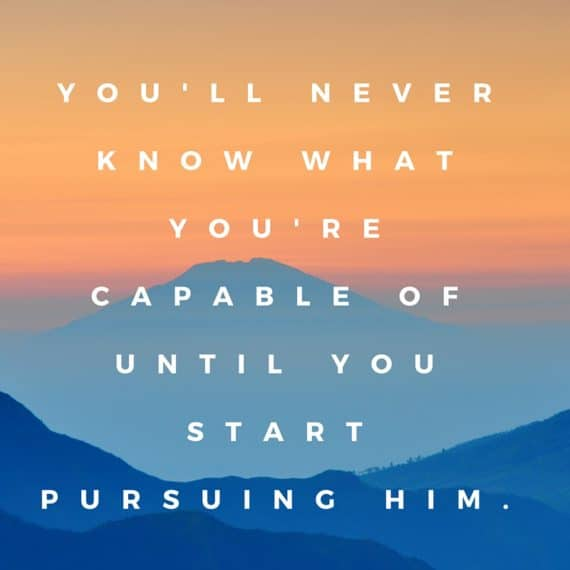 you'll never know what you're capable of until you start pursuing Him.